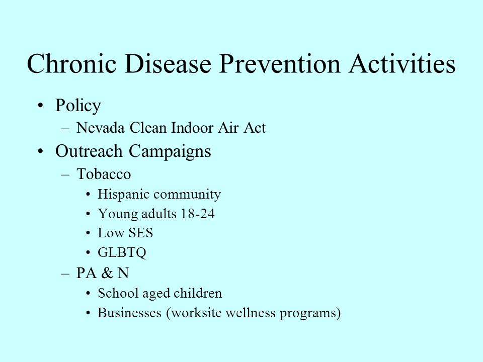 Chronic Disease Prevention Activities Policy –Nevada Clean Indoor Air Act Outreach Campaigns –Tobacco Hispanic community Young adults 18-24 Low SES GL