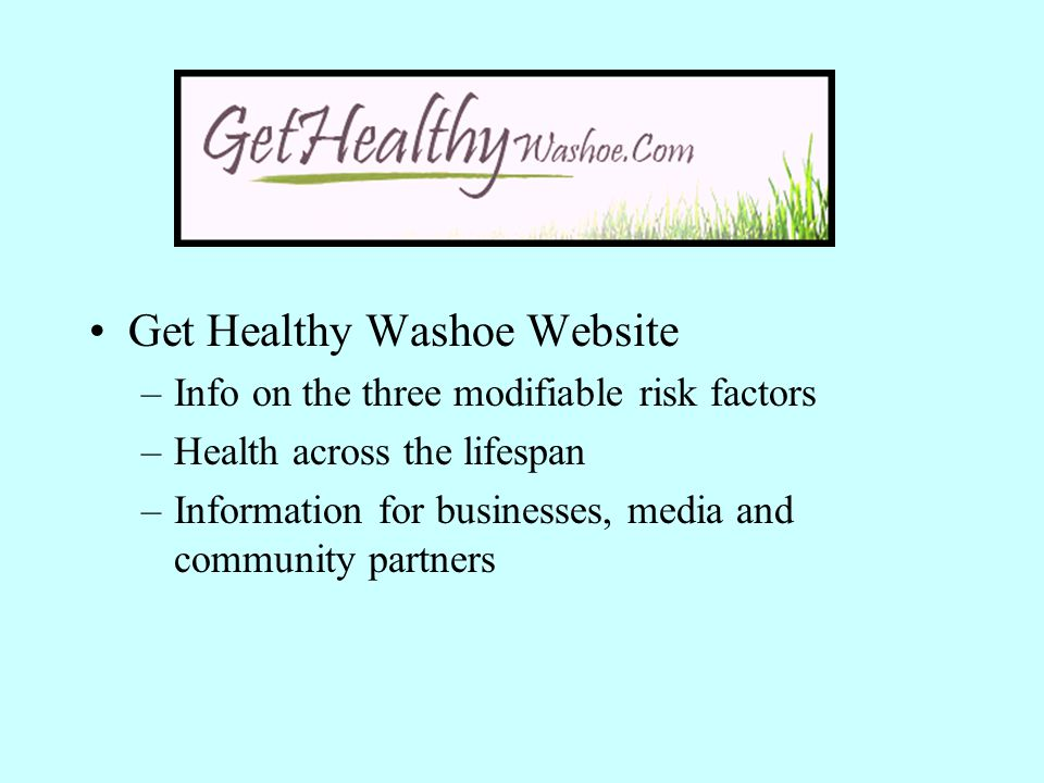 Get Healthy Washoe Website –Info on the three modifiable risk factors –Health across the lifespan –Information for businesses, media and community par