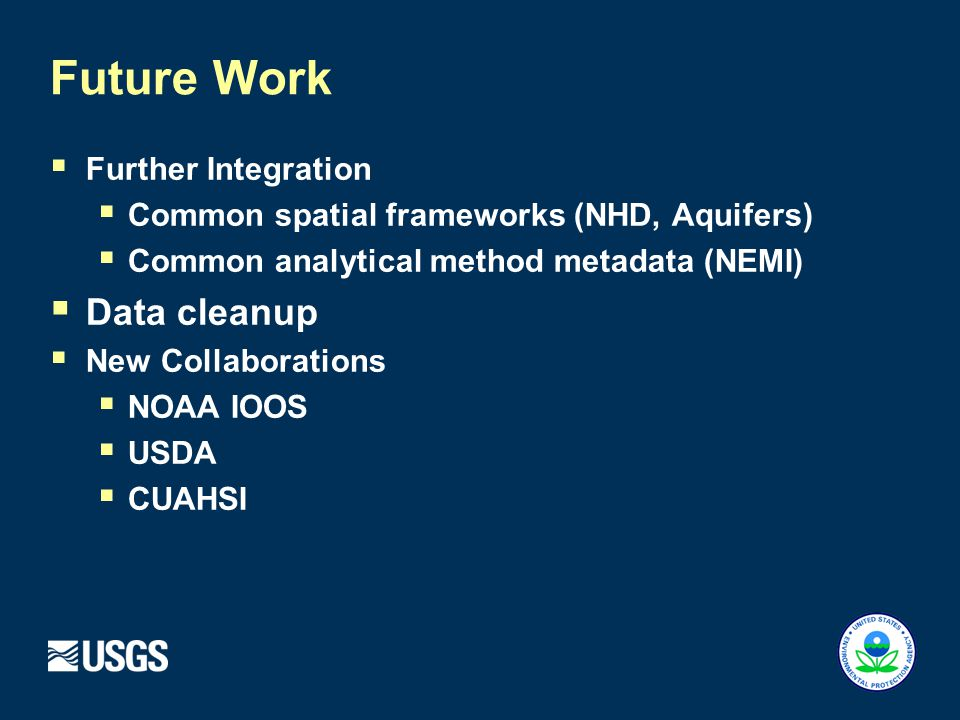  Further Integration  Common spatial frameworks (NHD, Aquifers)  Common analytical method metadata (NEMI)  Data cleanup  New Collaborations  NOAA IOOS  USDA  CUAHSI Future Work