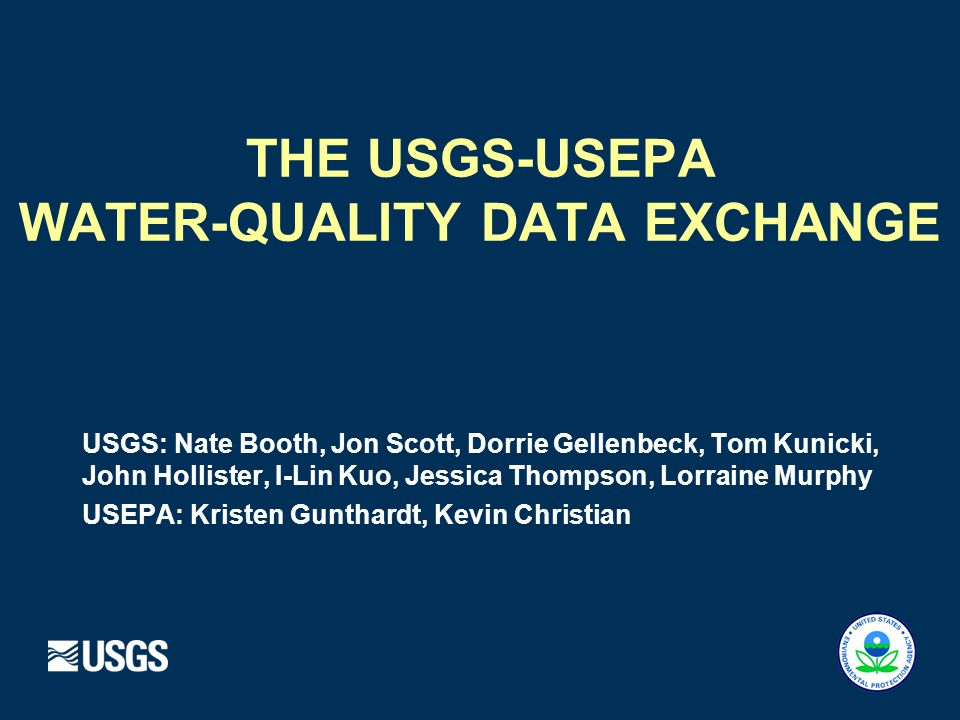 USGS NWIS & STORET Over Time 1999: Modern STORET** 2003: USGS / EPA Agreement 2007: Water- Quality Data Exchange 1960s: NWPCA (WATSTORE) NWIS* Legacy STORET** Data copied from NWIS to STORET 1972 EPA created * USGS National Water Information System ** USEPA Storage and Retrieval System