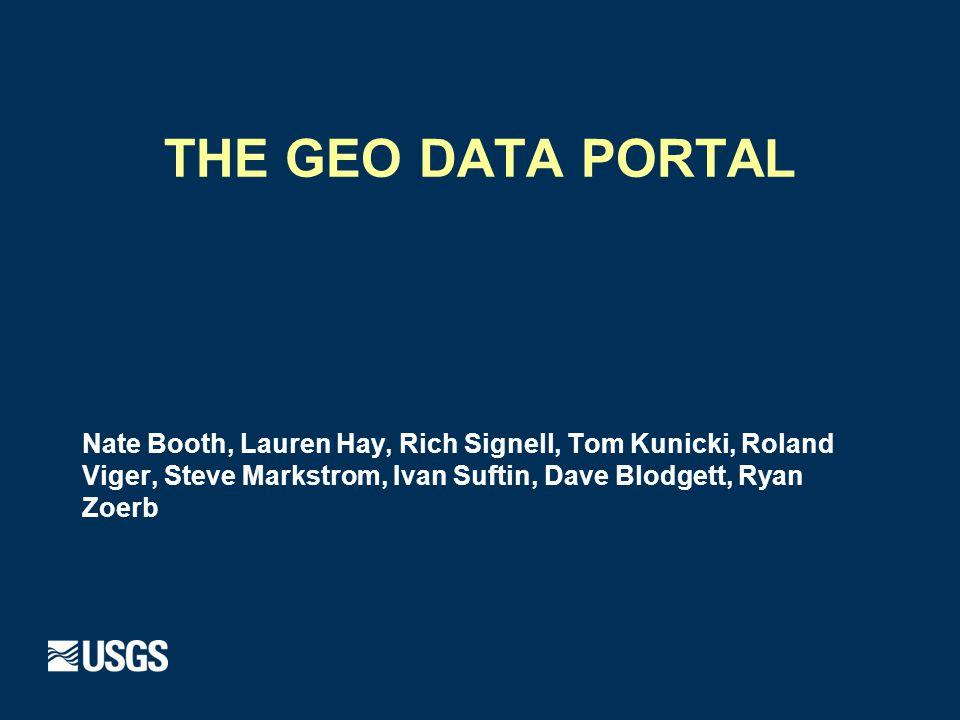 THE GEO DATA PORTAL Nate Booth, Lauren Hay, Rich Signell, Tom Kunicki, Roland Viger, Steve Markstrom, Ivan Suftin, Dave Blodgett, Ryan Zoerb