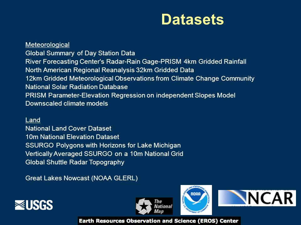Meteorological Global Summary of Day Station Data River Forecasting Center s Radar-Rain Gage-PRISM 4km Gridded Rainfall North American Regional Reanalysis 32km Gridded Data 12km Gridded Meteorological Observations from Climate Change Community National Solar Radiation Database PRISM Parameter-Elevation Regression on independent Slopes Model Downscaled climate models Land National Land Cover Dataset 10m National Elevation Dataset SSURGO Polygons with Horizons for Lake Michigan Vertically Averaged SSURGO on a 10m National Grid Global Shuttle Radar Topography Great Lakes Nowcast (NOAA GLERL) Datasets