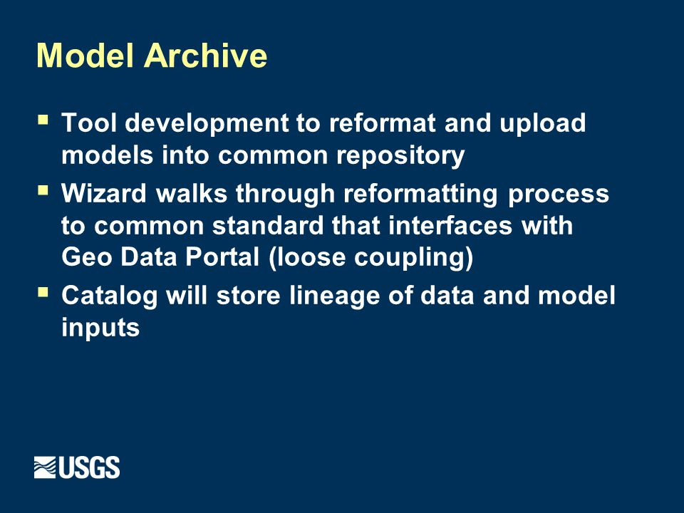  Tool development to reformat and upload models into common repository  Wizard walks through reformatting process to common standard that interfaces with Geo Data Portal (loose coupling)  Catalog will store lineage of data and model inputs Model Archive