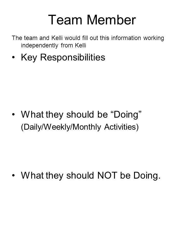 Team Member The team and Kelli would fill out this information working independently from Kelli Key Responsibilities What they should be Doing (Daily/Weekly/Monthly Activities) What they should NOT be Doing.