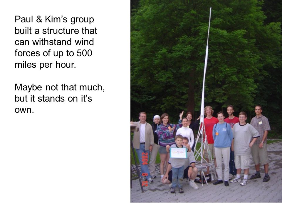 Paul & Kim's group built a structure that can withstand wind forces of up to 500 miles per hour.