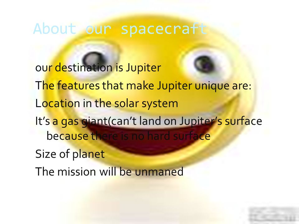 About our spacecraft our destination is Jupiter The features that make Jupiter unique are: Location in the solar system It's a gas giant(can't land on Jupiter's surface because there is no hard surface Size of planet The mission will be unmaned