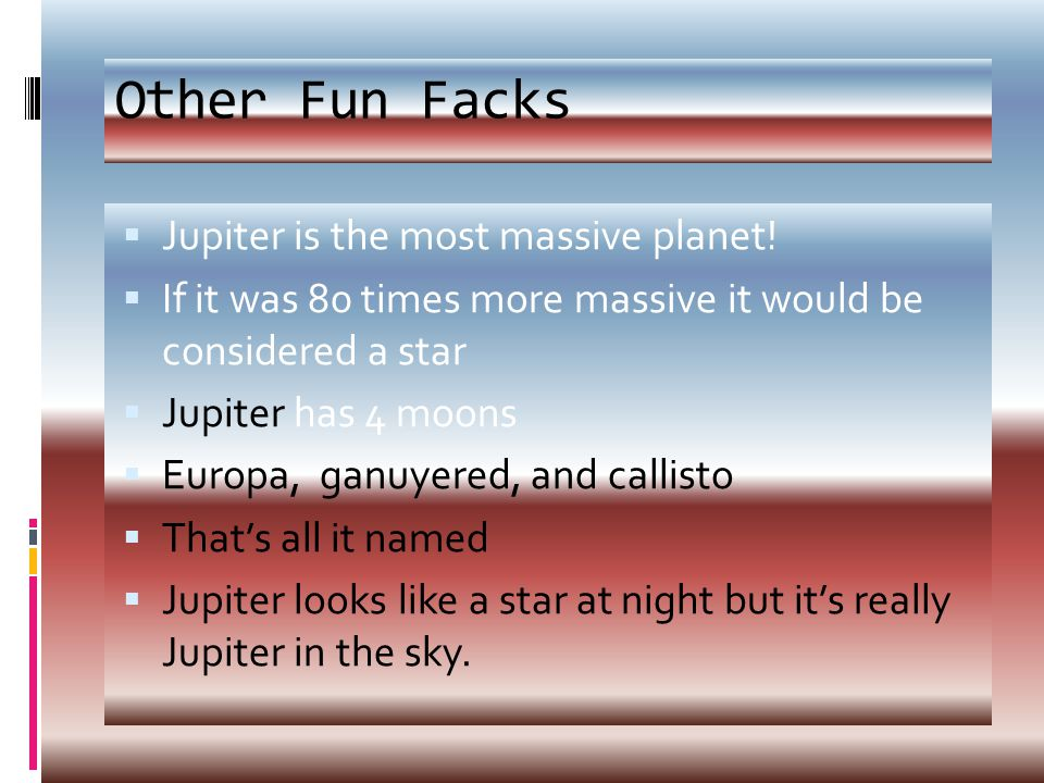 Other Fun Facks  Jupiter is the most massive planet.