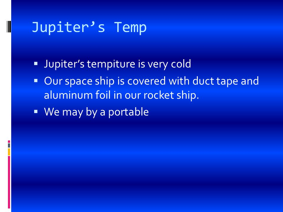 Jupiter's Temp  Jupiter's tempiture is very cold  Our space ship is covered with duct tape and aluminum foil in our rocket ship.