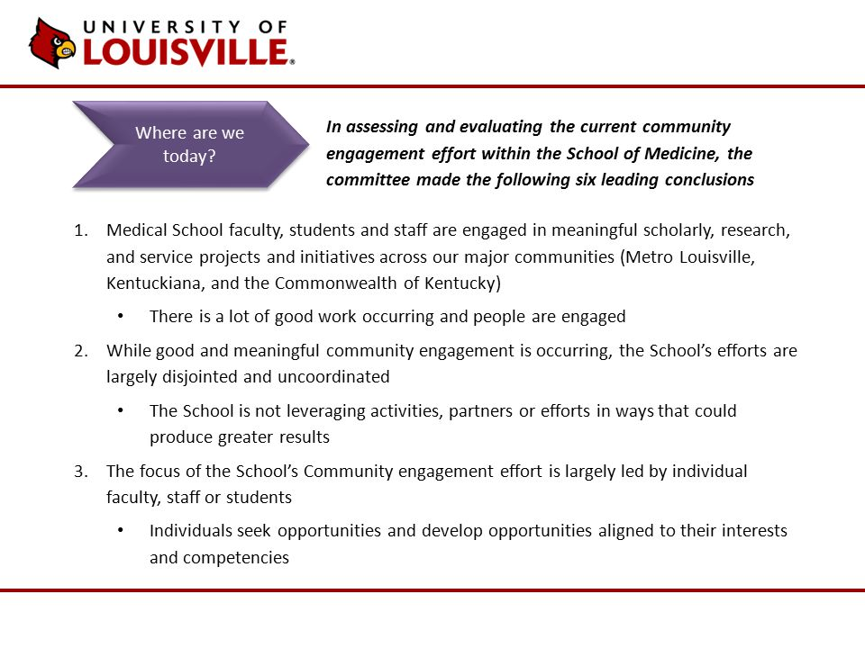 1.Medical School faculty, students and staff are engaged in meaningful scholarly, research, and service projects and initiatives across our major communities (Metro Louisville, Kentuckiana, and the Commonwealth of Kentucky) There is a lot of good work occurring and people are engaged 2.While good and meaningful community engagement is occurring, the School's efforts are largely disjointed and uncoordinated The School is not leveraging activities, partners or efforts in ways that could produce greater results 3.The focus of the School's Community engagement effort is largely led by individual faculty, staff or students Individuals seek opportunities and develop opportunities aligned to their interests and competencies Where are we today.