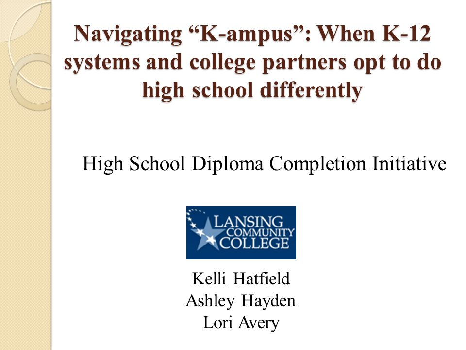 Navigating K-ampus : When K-12 systems and college partners opt to do high school differently High School Diploma Completion Initiative Kelli Hatfield Ashley Hayden Lori Avery