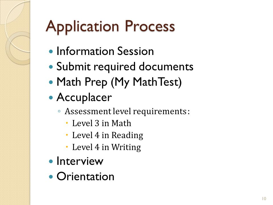 Application Process Information Session Submit required documents Math Prep (My MathTest) Accuplacer ◦ Assessment level requirements :  Level 3 in Ma