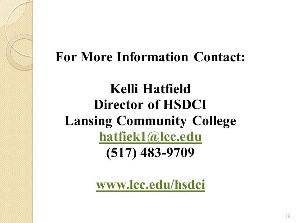 For More Information Contact: Kelli Hatfield Director of HSDCI Lansing Community College hatfiek1@lcc.edu (517) 483-9709 www.lcc.edu/hsdci 16