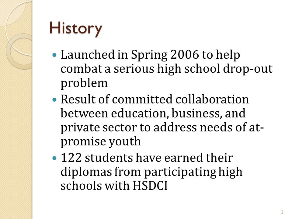 History Launched in Spring 2006 to help combat a serious high school drop-out problem Result of committed collaboration between education, business, a