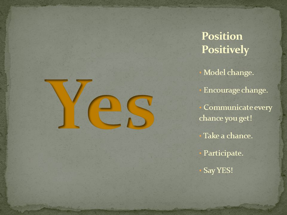 Model change. Encourage change. Communicate every chance you get! Take a chance. Participate. Say YES!