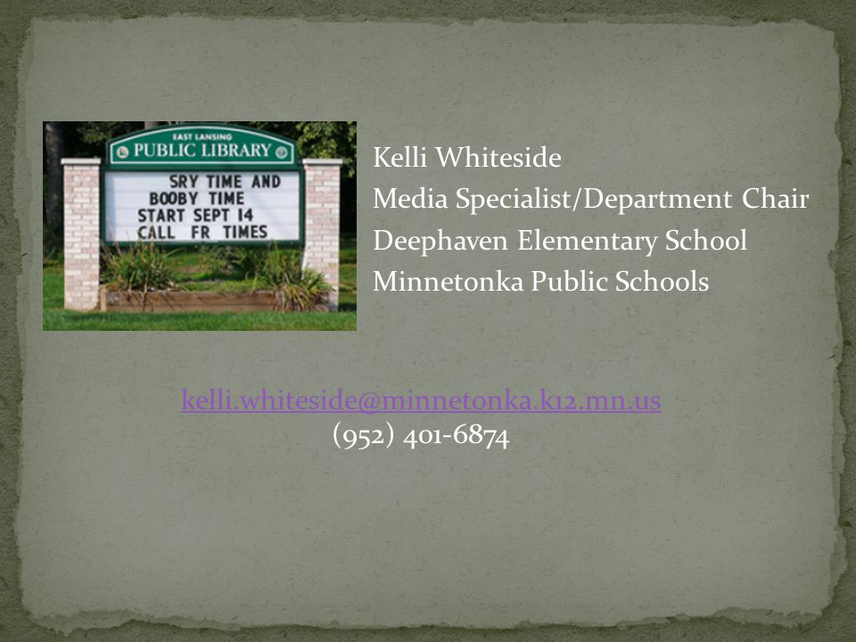 Kelli Whiteside Media Specialist/Department Chair Deephaven Elementary School Minnetonka Public Schools kelli.whiteside@minnetonka.k12.mn.us (952) 401-6874