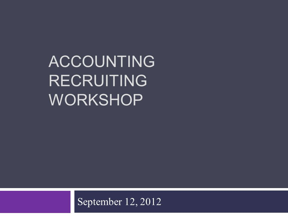 ACCOUNTING RECRUITING WORKSHOP September 12, 2012