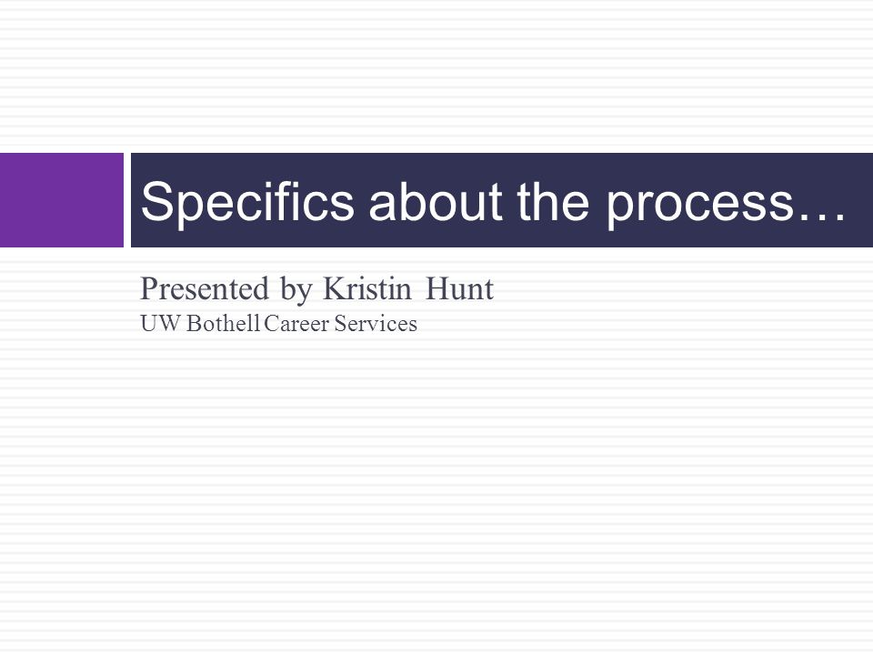 Presented by Kristin Hunt UW Bothell Career Services Specifics about the process…
