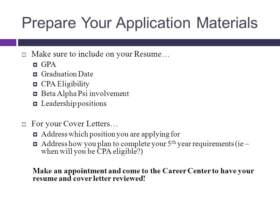 Prepare Your Application Materials  Make sure to include on your Resume…  GPA  Graduation Date  CPA Eligibility  Beta Alpha Psi involvement  Lea