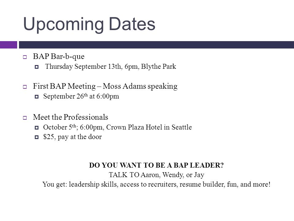 Upcoming Dates  BAP Bar-b-que  Thursday September 13th, 6pm, Blythe Park  First BAP Meeting – Moss Adams speaking  September 26 th at 6:00pm  Meet the Professionals  October 5 th ; 6:00pm, Crown Plaza Hotel in Seattle  $25, pay at the door DO YOU WANT TO BE A BAP LEADER.