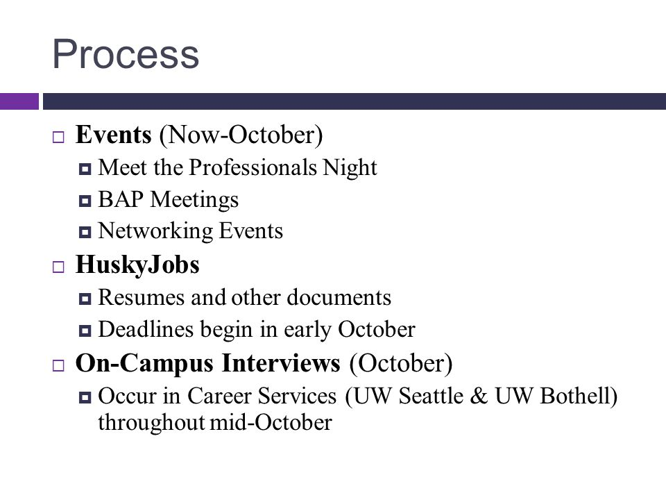 Process  Events (Now-October)  Meet the Professionals Night  BAP Meetings  Networking Events  HuskyJobs  Resumes and other documents  Deadlines begin in early October  On-Campus Interviews (October)  Occur in Career Services (UW Seattle & UW Bothell) throughout mid-October