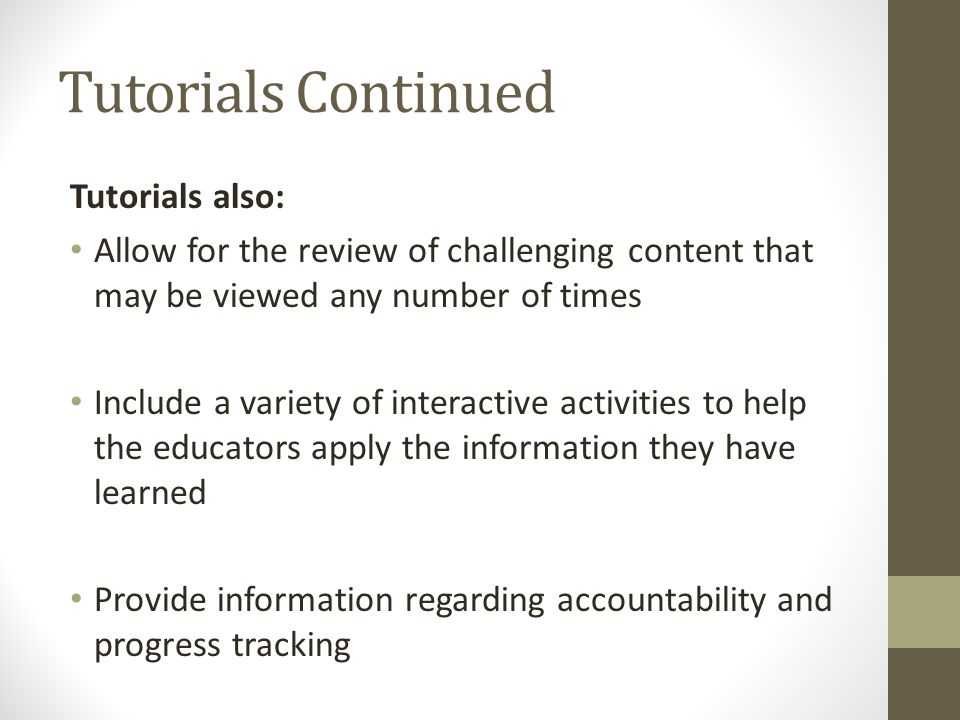 Tutorials Continued Tutorials also: Allow for the review of challenging content that may be viewed any number of times Include a variety of interactive activities to help the educators apply the information they have learned Provide information regarding accountability and progress tracking