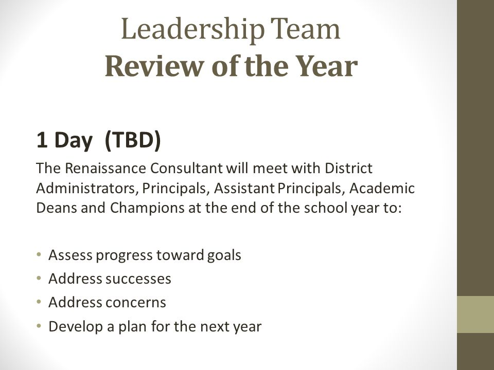 Leadership Team Review of the Year 1 Day (TBD) The Renaissance Consultant will meet with District Administrators, Principals, Assistant Principals, Academic Deans and Champions at the end of the school year to: Assess progress toward goals Address successes Address concerns Develop a plan for the next year