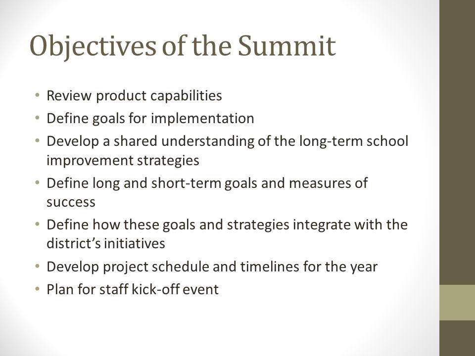 Objectives of the Summit Review product capabilities Define goals for implementation Develop a shared understanding of the long-term school improvement strategies Define long and short-term goals and measures of success Define how these goals and strategies integrate with the district's initiatives Develop project schedule and timelines for the year Plan for staff kick-off event
