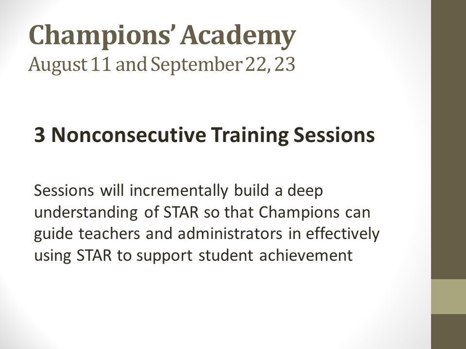Champions' Academy August 11 and September 22, 23 3 Nonconsecutive Training Sessions Sessions will incrementally build a deep understanding of STAR so that Champions can guide teachers and administrators in effectively using STAR to support student achievement