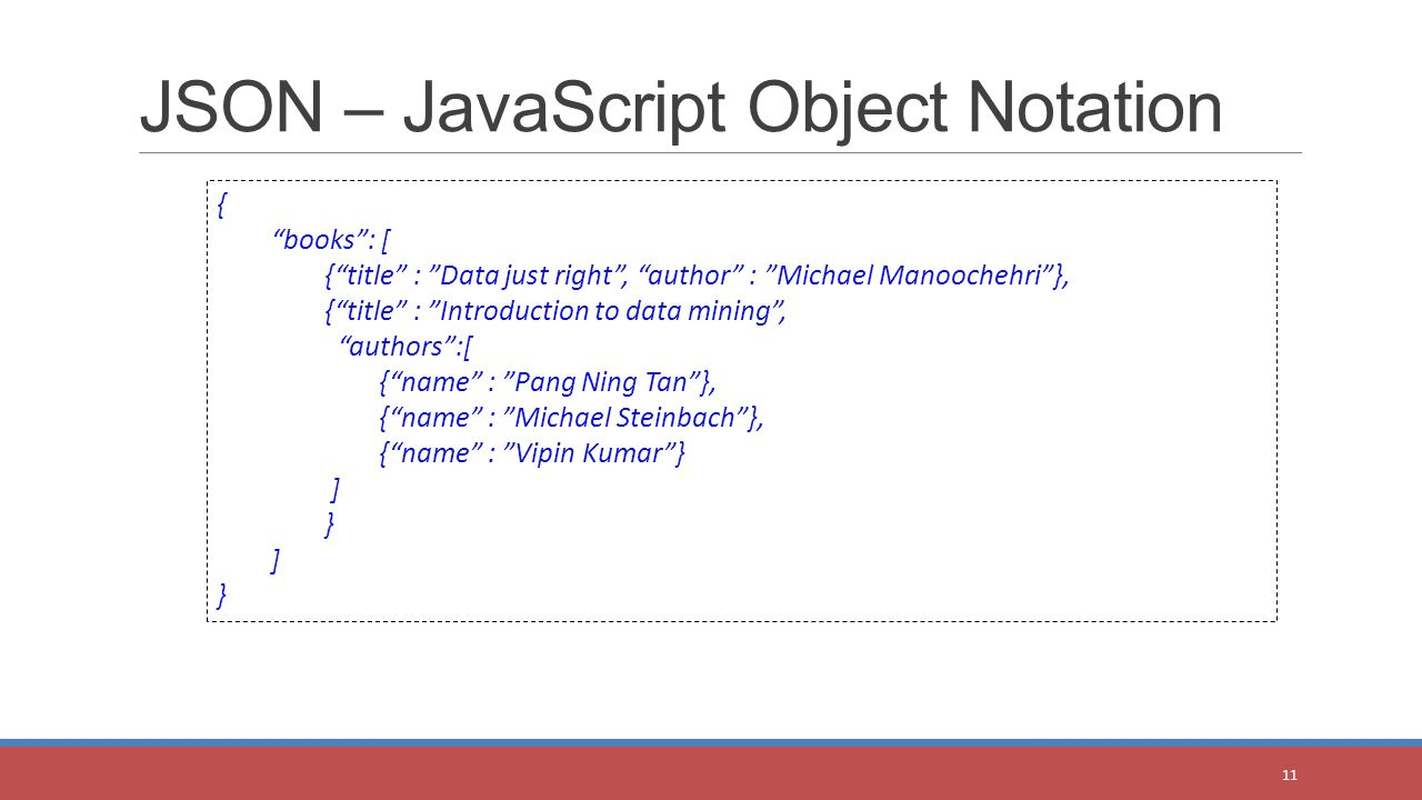 JSON – JavaScript Object Notation 11 { books : [ { title : Data just right , author : Michael Manoochehri }, { title : Introduction to data mining , authors :[ { name : Pang Ning Tan }, { name : Michael Steinbach }, { name : Vipin Kumar } ] } ] }