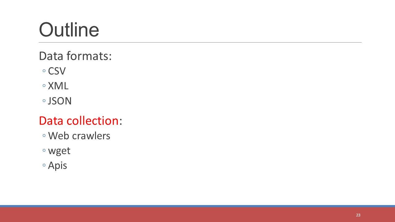 Data formats: ◦CSV ◦XML ◦JSON Data collection: ◦Web crawlers ◦wget ◦Apis Outline 23