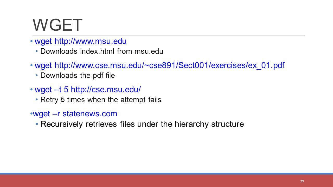 wget http://www.msu.edu Downloads index.html from msu.edu wget http://www.cse.msu.edu/~cse891/Sect001/exercises/ex_01.pdf Downloads the pdf file wget –t 5 http://cse.msu.edu/ Retry 5 times when the attempt fails wget –r statenews.com Recursively retrieves files under the hierarchy structure WGET 29