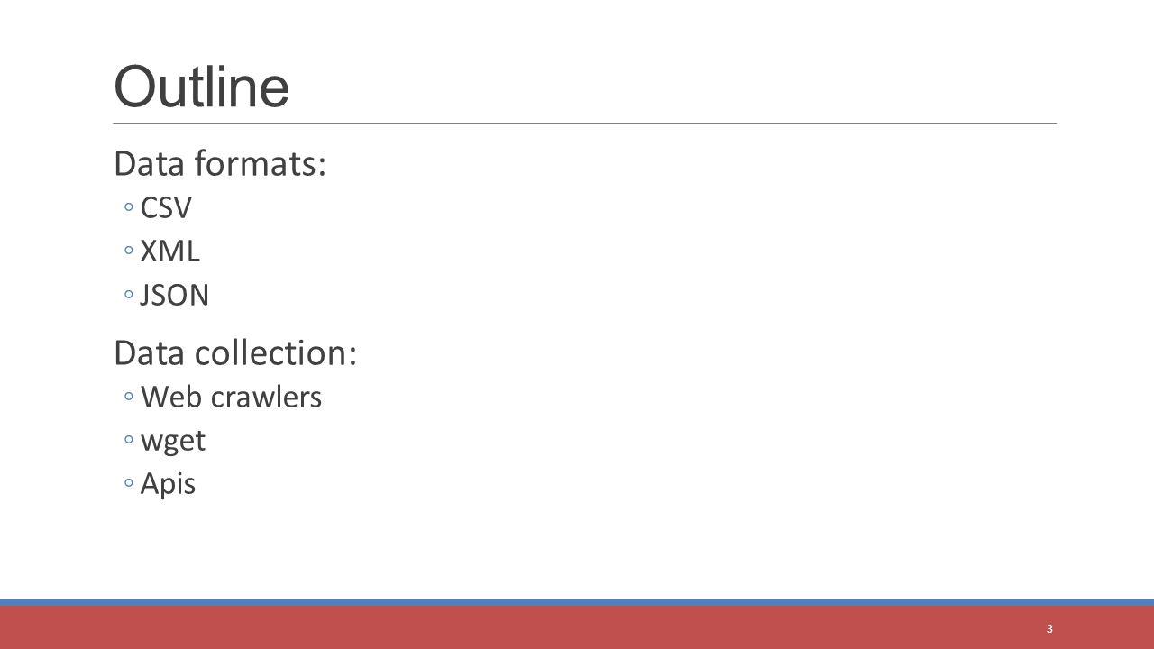 Data formats: ◦CSV ◦XML ◦JSON Data collection: ◦Web crawlers ◦wget ◦Apis Outline 3
