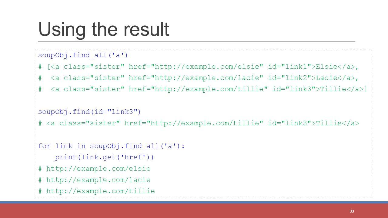 Using the result 33 soupObj.find_all( a ) # [ Elsie, # Lacie, # Tillie ] soupObj.find(id= link3 ) # Tillie for link in soupObj.find_all( a ): print(link.get( href )) # http://example.com/elsie # http://example.com/lacie # http://example.com/tillie