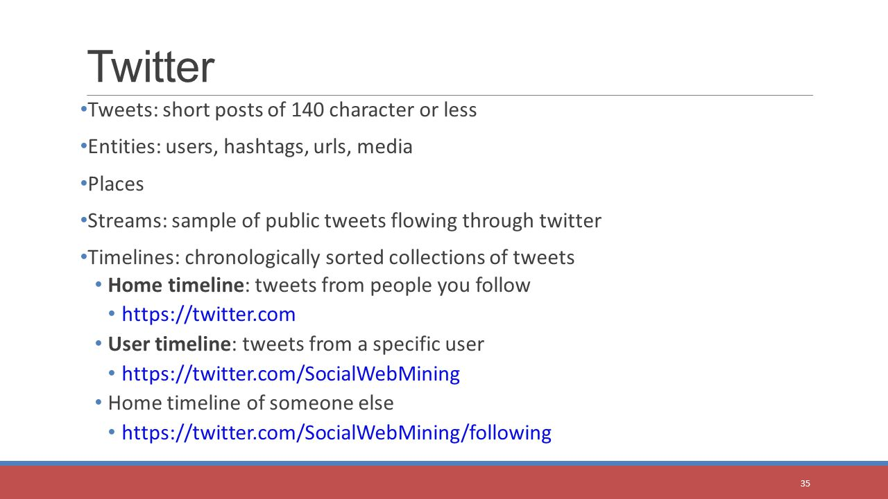 Tweets: short posts of 140 character or less Entities: users, hashtags, urls, media Places Streams: sample of public tweets flowing through twitter Timelines: chronologically sorted collections of tweets Home timeline: tweets from people you follow https://twitter.com User timeline: tweets from a specific user https://twitter.com/SocialWebMining Home timeline of someone else https://twitter.com/SocialWebMining/following Twitter 35