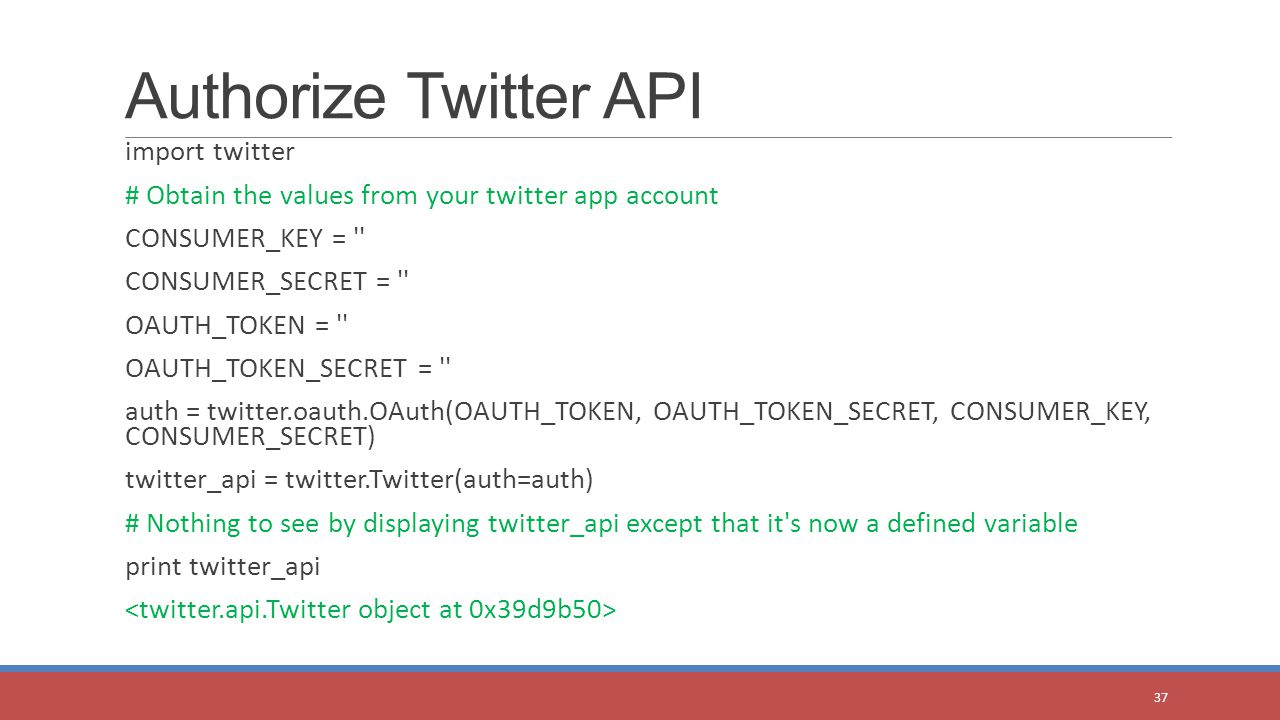 import twitter # Obtain the values from your twitter app account CONSUMER_KEY = CONSUMER_SECRET = OAUTH_TOKEN = OAUTH_TOKEN_SECRET = auth = twitter.oauth.OAuth(OAUTH_TOKEN, OAUTH_TOKEN_SECRET, CONSUMER_KEY, CONSUMER_SECRET) twitter_api = twitter.Twitter(auth=auth) # Nothing to see by displaying twitter_api except that it s now a defined variable print twitter_api Authorize Twitter API 37