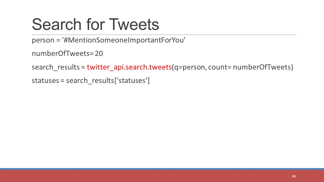 person = '#MentionSomeoneImportantForYou' numberOfTweets= 20 search_results = twitter_api.search.tweets(q=person, count= numberOfTweets) statuses = se