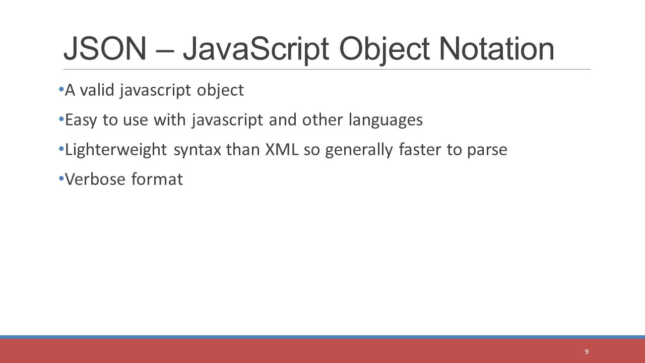 A valid javascript object Easy to use with javascript and other languages Lighterweight syntax than XML so generally faster to parse Verbose format JSON – JavaScript Object Notation 9