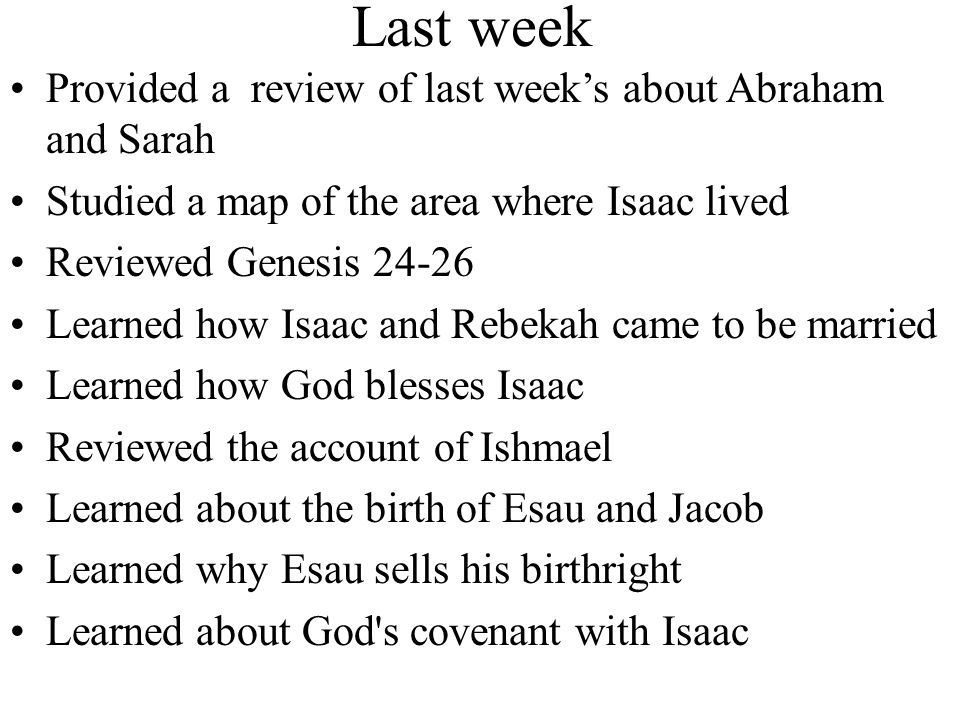 Review Provided a review of last week's lesson Reviewed a map of the area where Isaac lived Provided a summary of Genesis 27-31 Saw how Jacob deceived Isaac and stole his blessing Rebekah advises Jacob to flee for Haran or else Esau may kill him Jacob meets Rachel, ask Laban if he can marry her; however, he must labor many years Jacob and Laban's relationship deteriorates Jacob leaves Haran to return home, Laban catches him, and a covenant is made Next week – Jacob and Esau, Gen 32-36