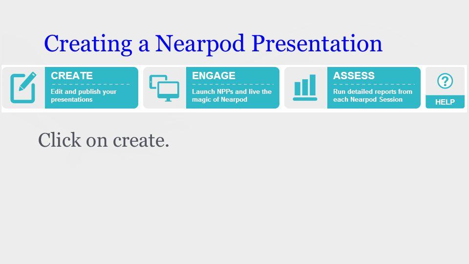 Creating a Nearpod Presentation Click on create.
