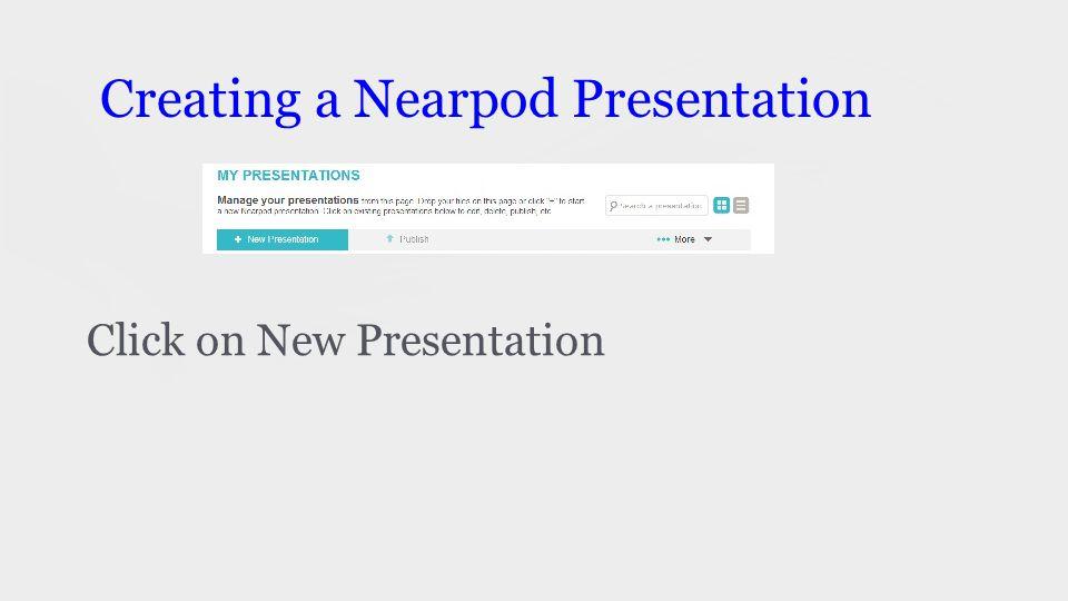 Creating a Nearpod Presentation Click on New Presentation