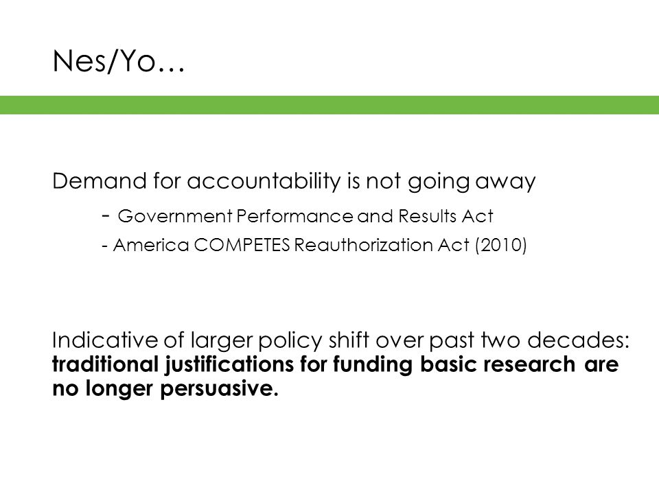 Nes/Yo… Demand for accountability is not going away - Government Performance and Results Act - America COMPETES Reauthorization Act (2010) Indicative of larger policy shift over past two decades: traditional justifications for funding basic research are no longer persuasive.