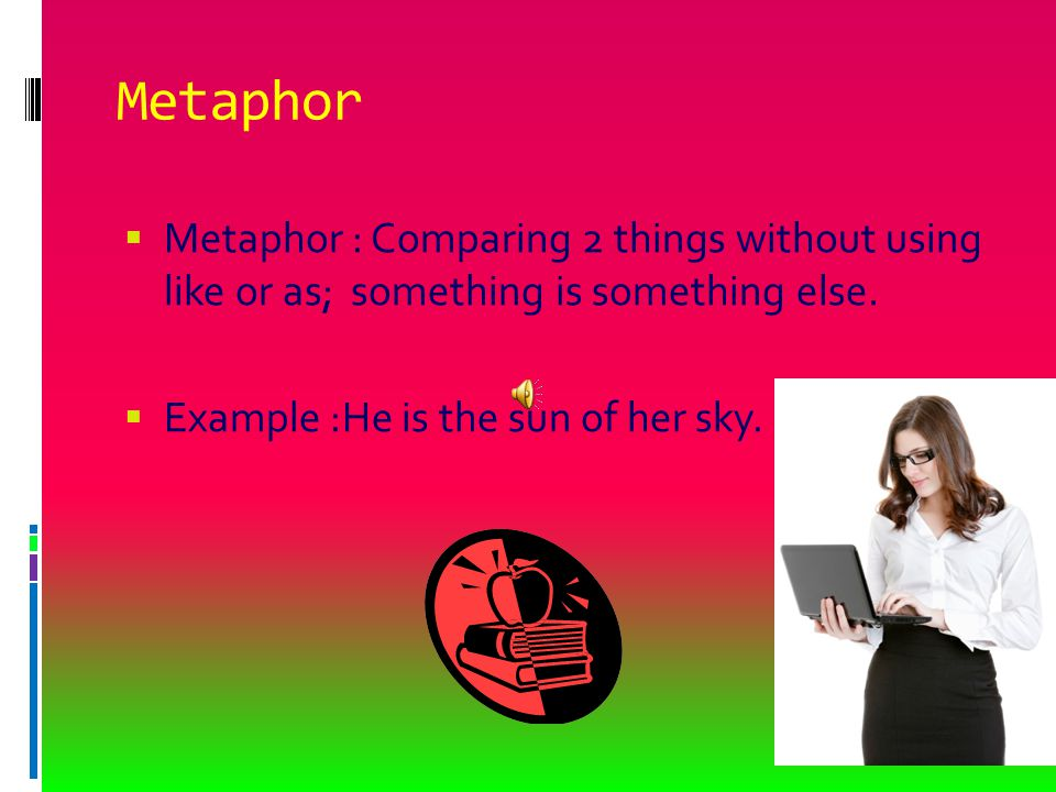 Metaphor  Metaphor : Comparing 2 things without using like or as; something is something else.