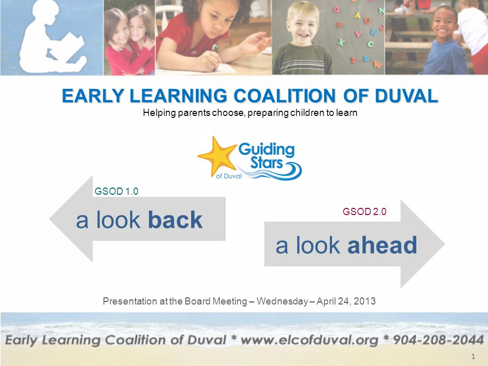 EARLY LEARNING COALITION OF DUVAL Helping parents choose, preparing children to learn 1 a look back a look ahead GSOD 1.0 GSOD 2.0 Presentation at the Board Meeting – Wednesday – April 24, 2013
