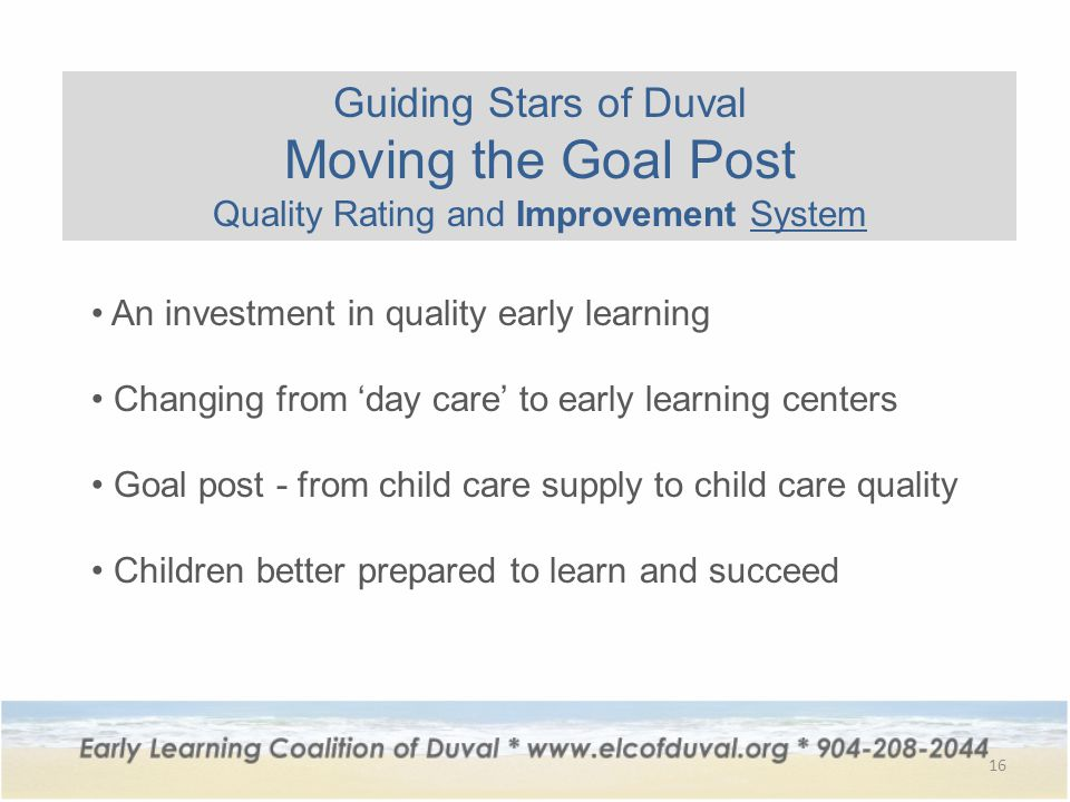 16 Guiding Stars of Duval Moving the Goal Post Quality Rating and Improvement System An investment in quality early learning Changing from 'day care' to early learning centers Goal post - from child care supply to child care quality Children better prepared to learn and succeed