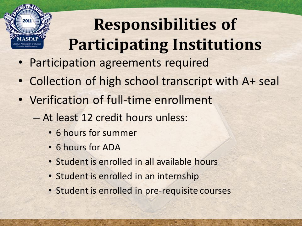 Responsibilities of Participating Institutions Participation agreements required Collection of high school transcript with A+ seal Verification of full-time enrollment – At least 12 credit hours unless: 6 hours for summer 6 hours for ADA Student is enrolled in all available hours Student is enrolled in an internship Student is enrolled in pre-requisite courses