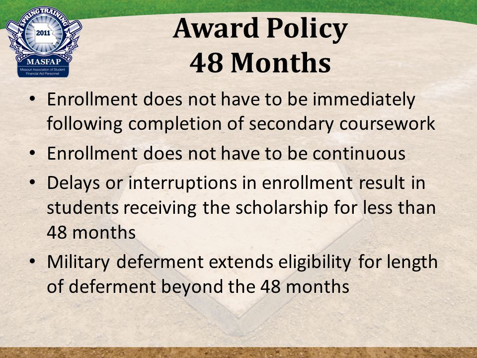 Award Policy 48 Months Enrollment does not have to be immediately following completion of secondary coursework Enrollment does not have to be continuous Delays or interruptions in enrollment result in students receiving the scholarship for less than 48 months Military deferment extends eligibility for length of deferment beyond the 48 months