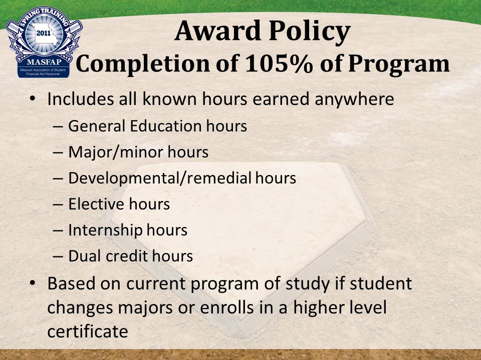 Award Policy Completion of 105% of Program Includes all known hours earned anywhere – General Education hours – Major/minor hours – Developmental/remedial hours – Elective hours – Internship hours – Dual credit hours Based on current program of study if student changes majors or enrolls in a higher level certificate