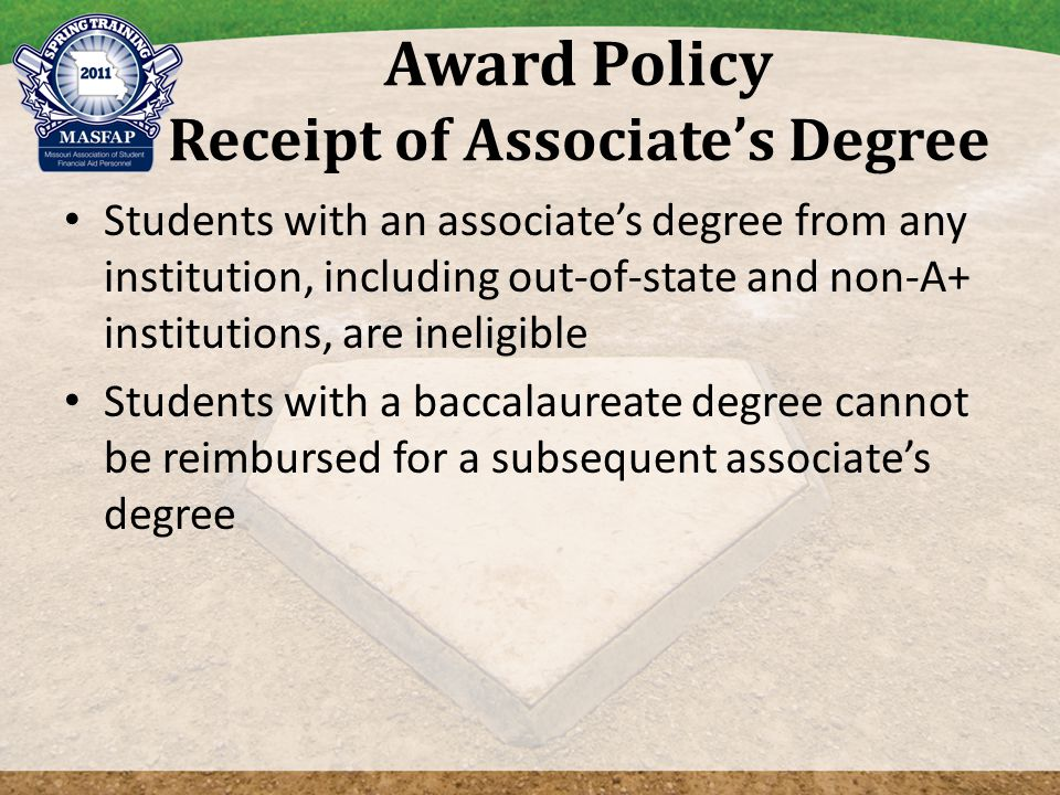 Award Policy Receipt of Associate's Degree Students with an associate's degree from any institution, including out-of-state and non-A+ institutions, are ineligible Students with a baccalaureate degree cannot be reimbursed for a subsequent associate's degree