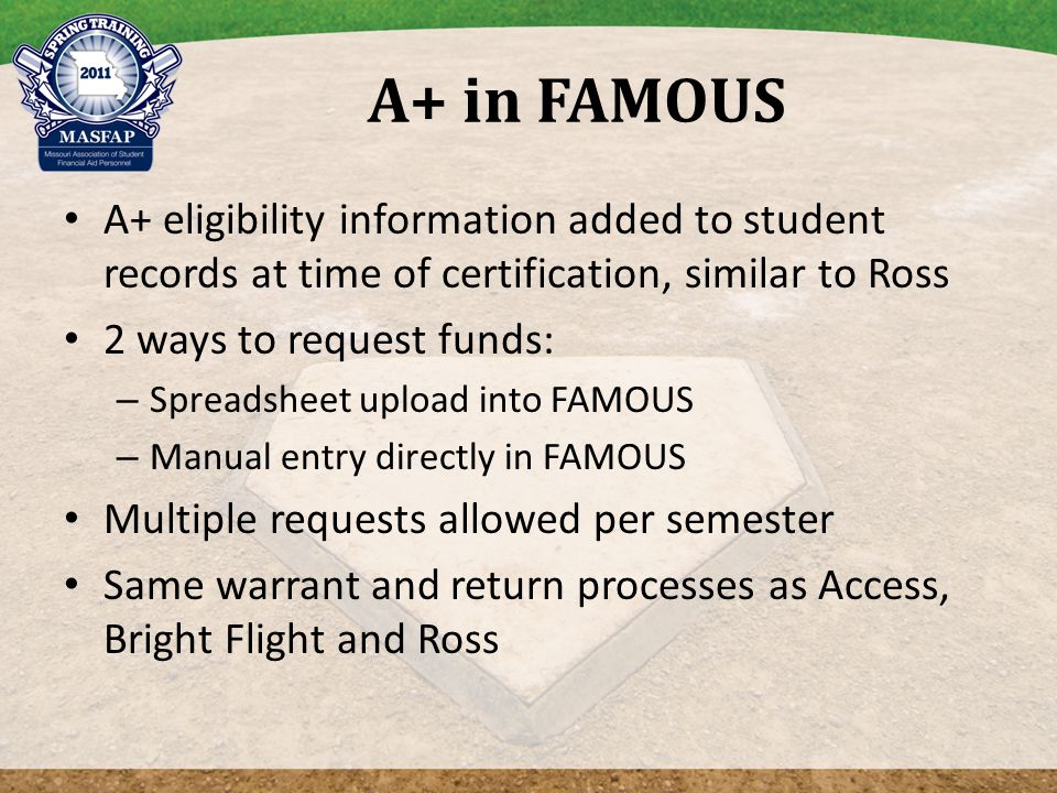 A+ eligibility information added to student records at time of certification, similar to Ross 2 ways to request funds: – Spreadsheet upload into FAMOUS – Manual entry directly in FAMOUS Multiple requests allowed per semester Same warrant and return processes as Access, Bright Flight and Ross
