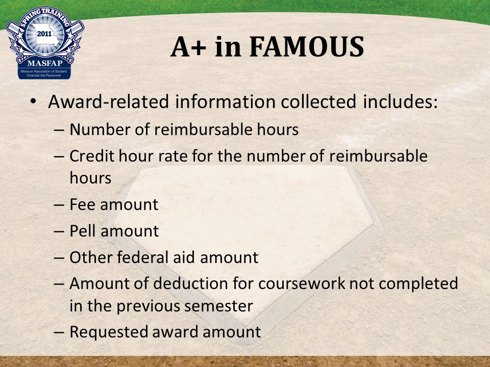 A+ in FAMOUS Award-related information collected includes: – Number of reimbursable hours – Credit hour rate for the number of reimbursable hours – Fee amount – Pell amount – Other federal aid amount – Amount of deduction for coursework not completed in the previous semester – Requested award amount